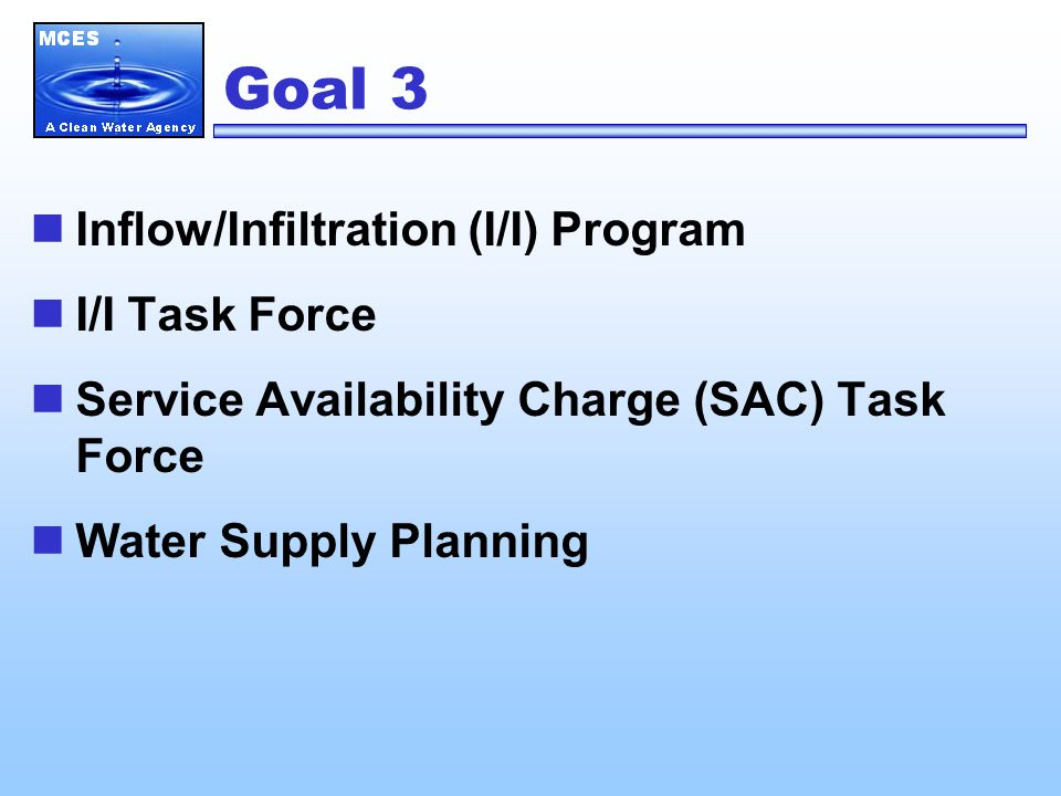 Goal 3 Inflow/Infiltration (I/I) Program I/I Task Force Service Availability Charge (SAC) Task Force Water Supply Planning