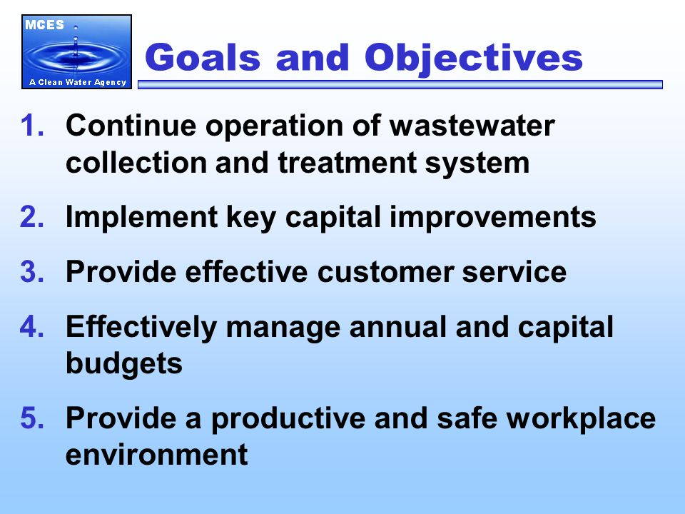 Goals and Objectives 1.Continue operation of wastewater collection and treatment system 2.Implement key capital improvements 3.Provide effective customer service 4.Effectively manage annual and capital budgets 5.Provide a productive and safe workplace environment