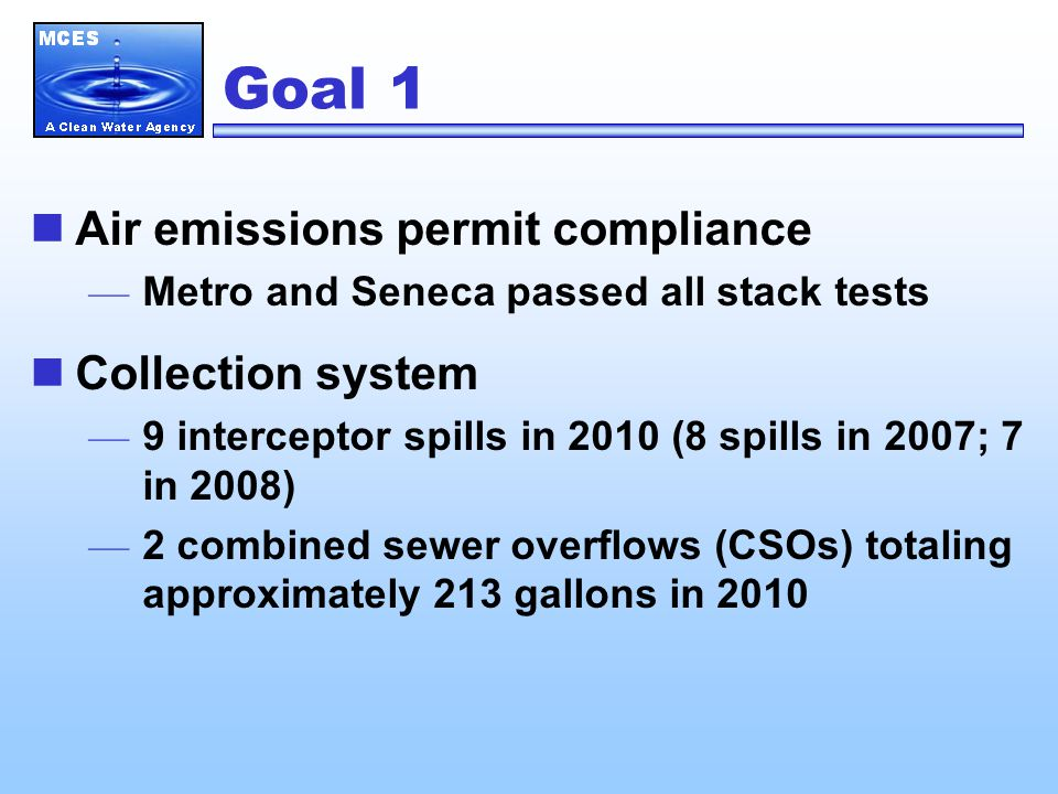 Goal 1 Air emissions permit compliance — Metro and Seneca passed all stack tests Collection system — 9 interceptor spills in 2010 (8 spills in 2007; 7 in 2008) — 2 combined sewer overflows (CSOs) totaling approximately 213 gallons in 2010