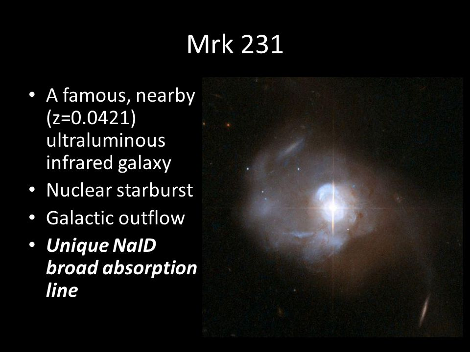Mrk 231 A famous, nearby (z=0.0421) ultraluminous infrared galaxy Nuclear starburst Galactic outflow Unique NaID broad absorption line