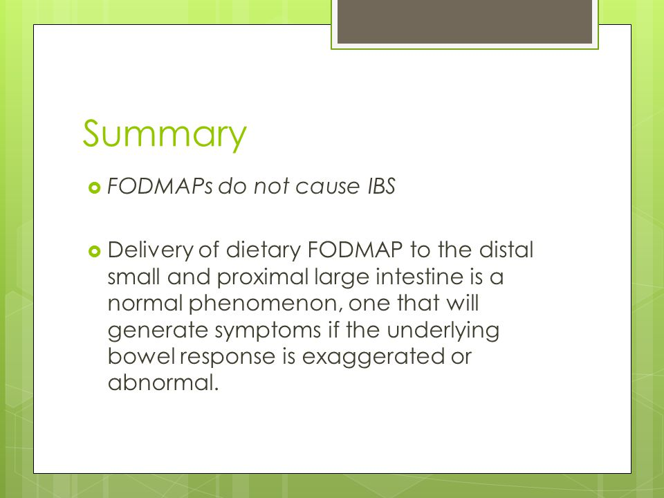 Summary  FODMAPs do not cause IBS  Delivery of dietary FODMAP to the distal small and proximal large intestine is a normal phenomenon, one that will