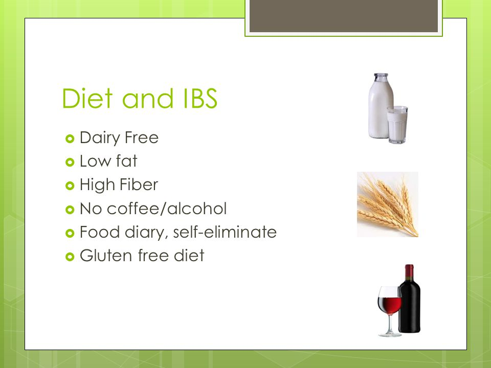 Diet and IBS  Dairy Free  Low fat  High Fiber  No coffee/alcohol  Food diary, self-eliminate  Gluten free diet