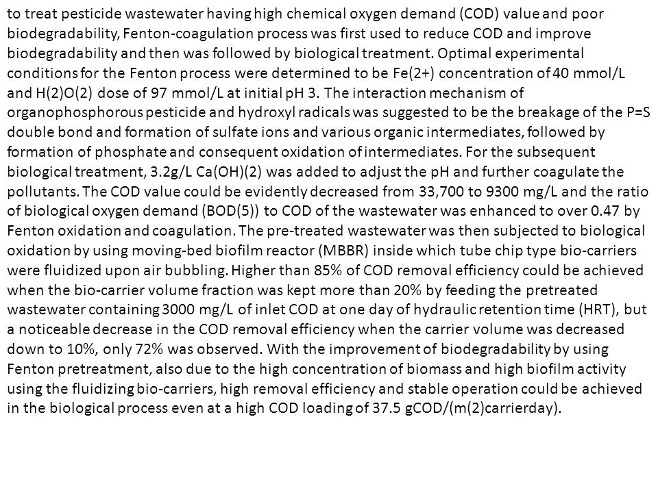 to treat pesticide wastewater having high chemical oxygen demand (COD) value and poor biodegradability, Fenton-coagulation process was first used to reduce COD and improve biodegradability and then was followed by biological treatment.