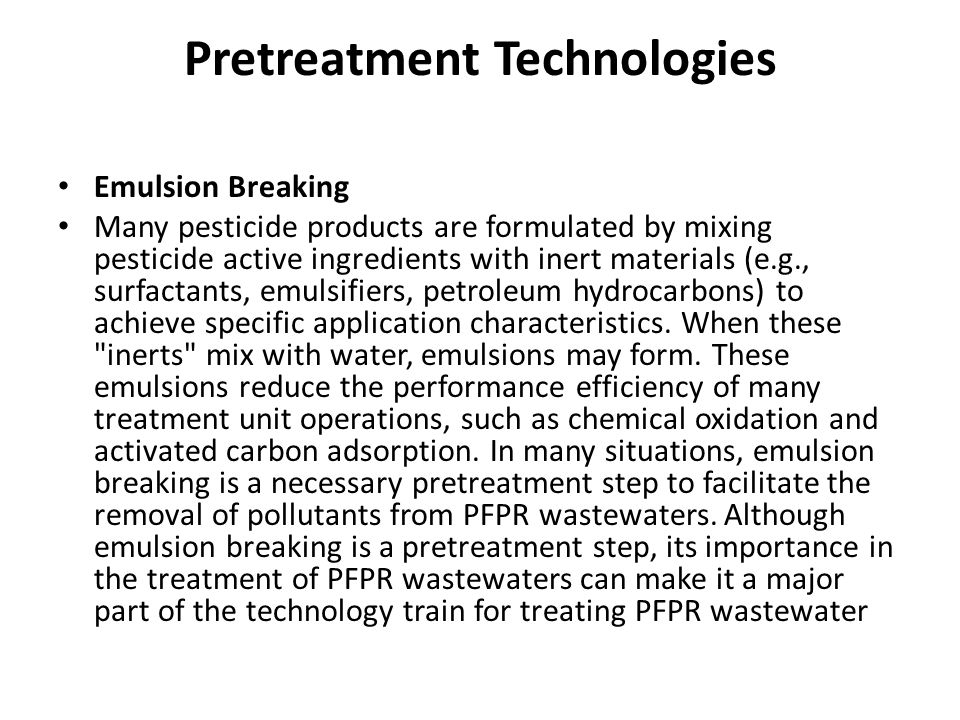 Pretreatment Technologies Emulsion Breaking Many pesticide products are formulated by mixing pesticide active ingredients with inert materials (e.g., surfactants, emulsifiers, petroleum hydrocarbons) to achieve specific application characteristics.