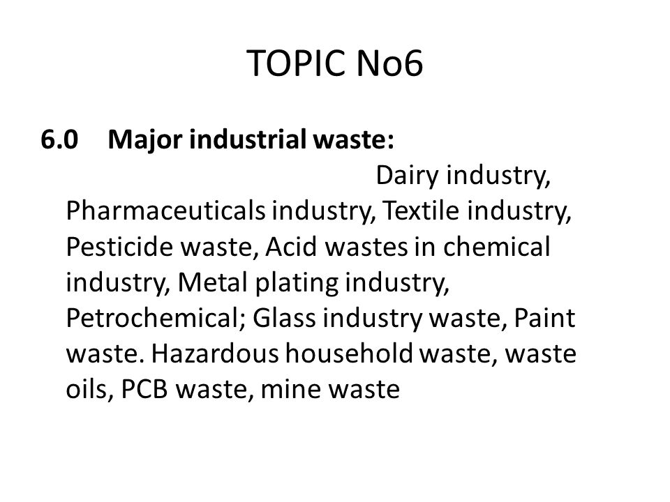 TOPIC No6 6.0Major industrial waste: Dairy industry, Pharmaceuticals industry, Textile industry, Pesticide waste, Acid wastes in chemical industry, Me