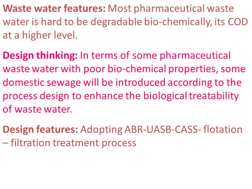 Waste water features: Most pharmaceutical waste water is hard to be degradable bio-chemically, its COD at a higher level. Design thinking: In terms of