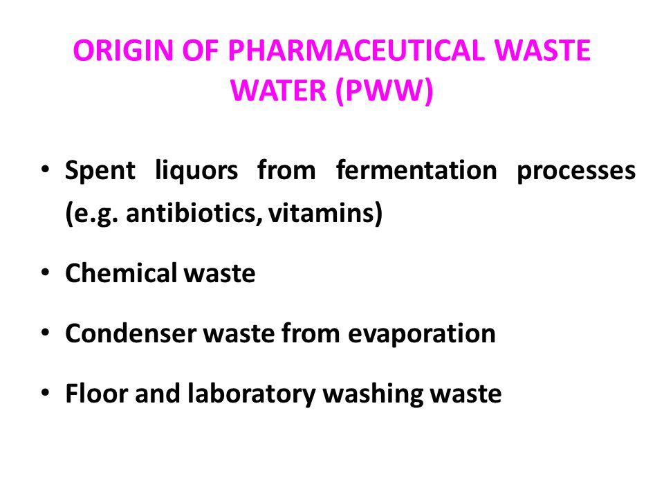 ORIGIN OF PHARMACEUTICAL WASTE WATER (PWW) Spent liquors from fermentation processes (e.g. antibiotics, vitamins) Chemical waste Condenser waste from