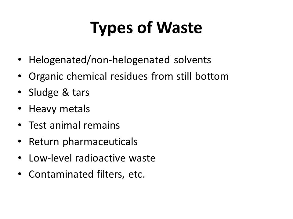 Types of Waste Helogenated/non-helogenated solvents Organic chemical residues from still bottom Sludge & tars Heavy metals Test animal remains Return pharmaceuticals Low-level radioactive waste Contaminated filters, etc.