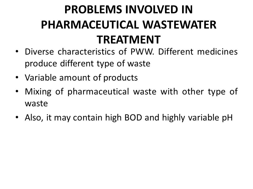 PROBLEMS INVOLVED IN PHARMACEUTICAL WASTEWATER TREATMENT Diverse characteristics of PWW. Different medicines produce different type of waste Variable