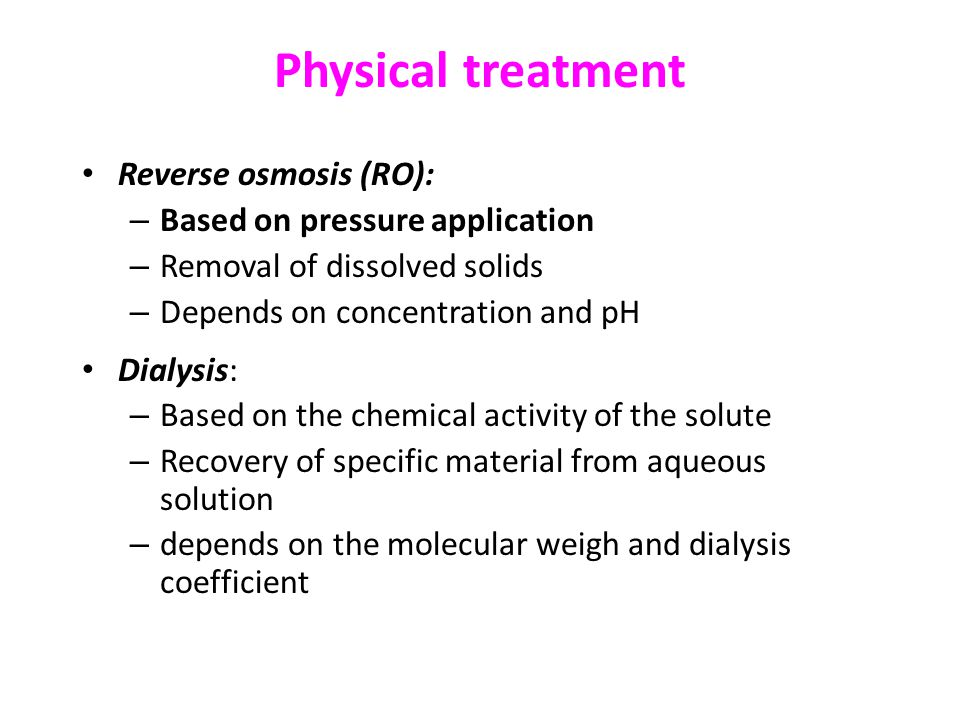 Physical treatment Reverse osmosis (RO): – Based on pressure application – Removal of dissolved solids – Depends on concentration and pH Dialysis: – Based on the chemical activity of the solute – Recovery of specific material from aqueous solution – depends on the molecular weigh and dialysis coefficient