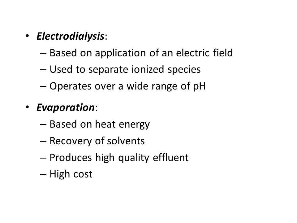 Electrodialysis: – Based on application of an electric field – Used to separate ionized species – Operates over a wide range of pH Evaporation: – Based on heat energy – Recovery of solvents – Produces high quality effluent – High cost