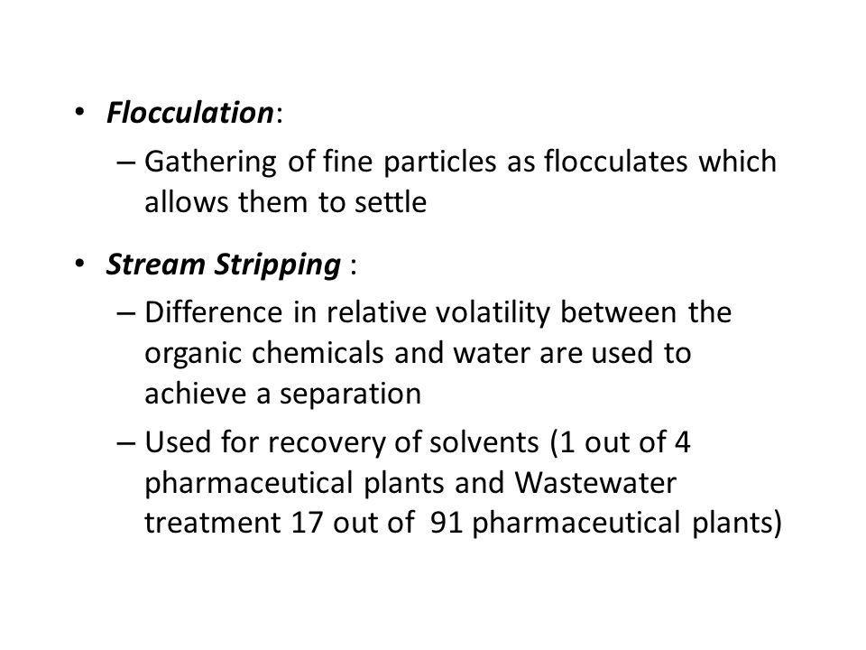 Flocculation: – Gathering of fine particles as flocculates which allows them to settle Stream Stripping : – Difference in relative volatility between the organic chemicals and water are used to achieve a separation – Used for recovery of solvents (1 out of 4 pharmaceutical plants and Wastewater treatment 17 out of 91 pharmaceutical plants)