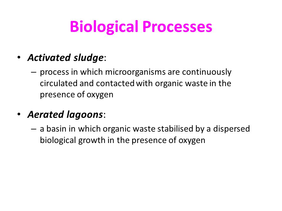 Biological Processes Activated sludge: – process in which microorganisms are continuously circulated and contacted with organic waste in the presence