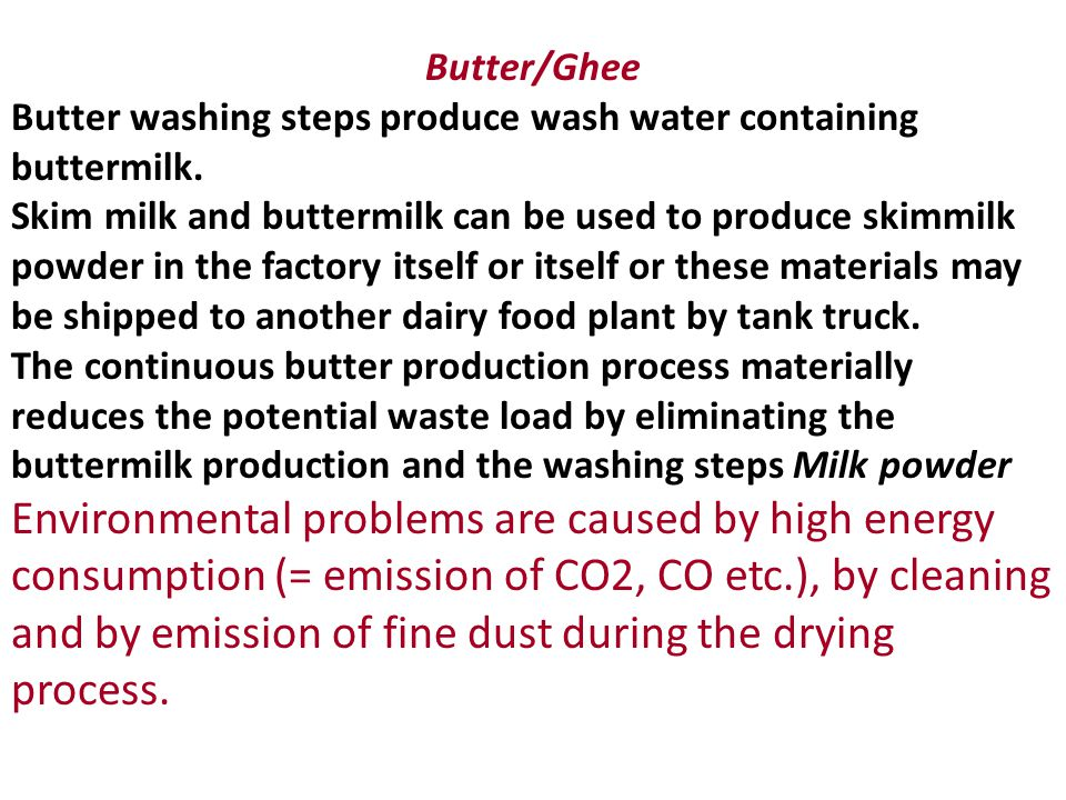 Butter/Ghee Butter washing steps produce wash water containing buttermilk. Skim milk and buttermilk can be used to produce skimmilk powder in the fact
