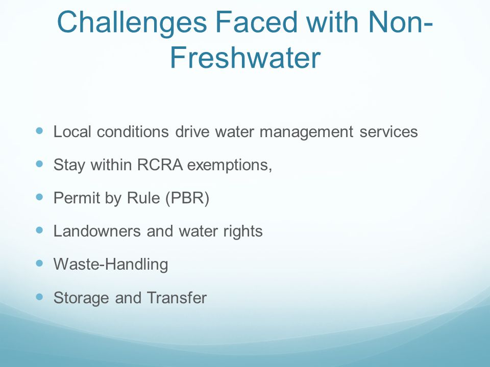 Challenges Faced with Non- Freshwater Local conditions drive water management services Stay within RCRA exemptions, Permit by Rule (PBR) Landowners an