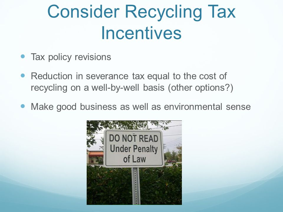 Consider Recycling Tax Incentives Tax policy revisions Reduction in severance tax equal to the cost of recycling on a well-by-well basis (other options?) Make good business as well as environmental sense