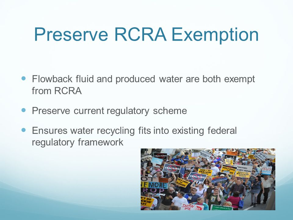 Preserve RCRA Exemption Flowback fluid and produced water are both exempt from RCRA Preserve current regulatory scheme Ensures water recycling fits into existing federal regulatory framework
