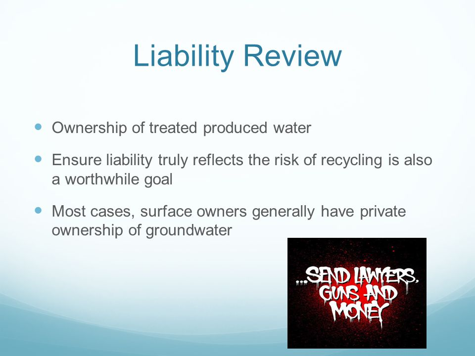 Liability Review Ownership of treated produced water Ensure liability truly reflects the risk of recycling is also a worthwhile goal Most cases, surfa