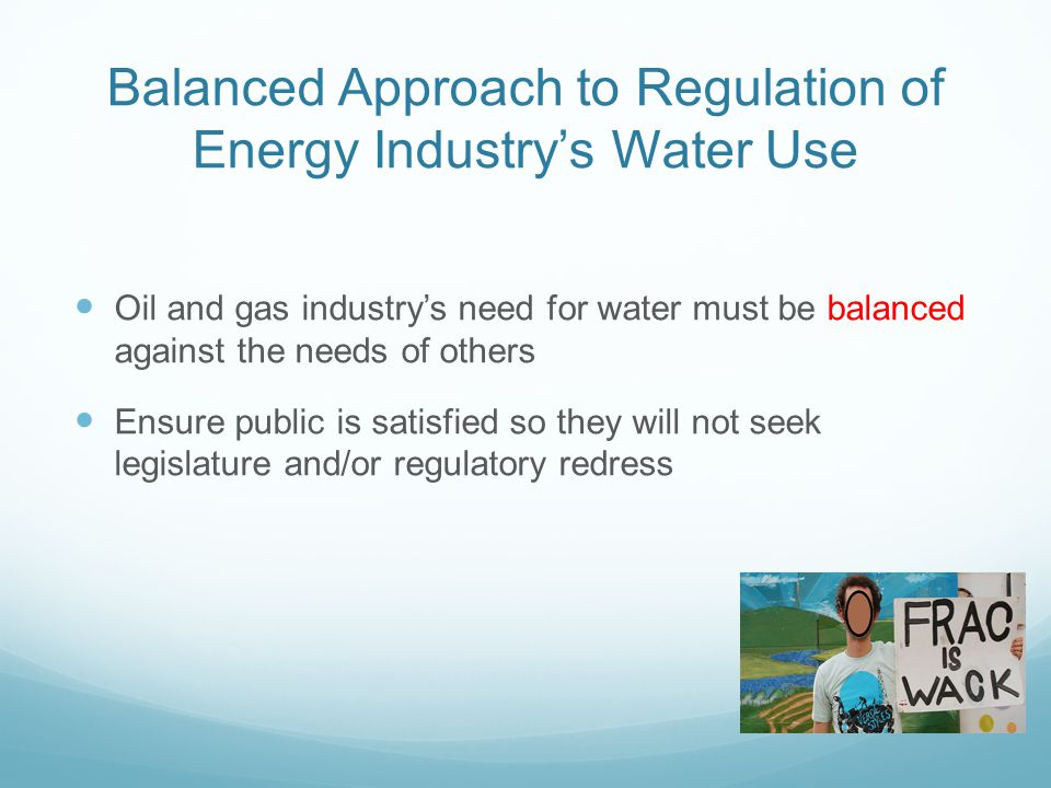 Balanced Approach to Regulation of Energy Industry's Water Use Oil and gas industry's need for water must be balanced against the needs of others Ensure public is satisfied so they will not seek legislature and/or regulatory redress