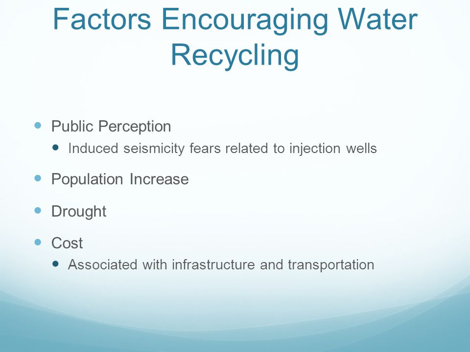 Factors Encouraging Water Recycling Public Perception Induced seismicity fears related to injection wells Population Increase Drought Cost Associated