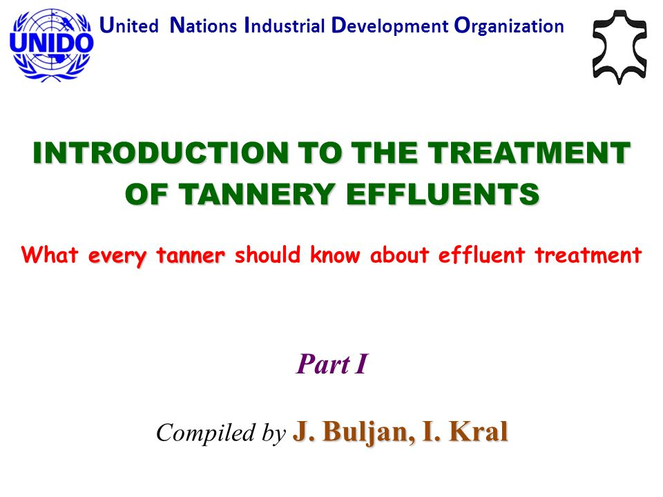 INTRODUCTION TO THE TREATMENT OF TANNERY EFFLUENTS every tanner What every tanner should know about effluent treatment U nited N ations I ndustrial D