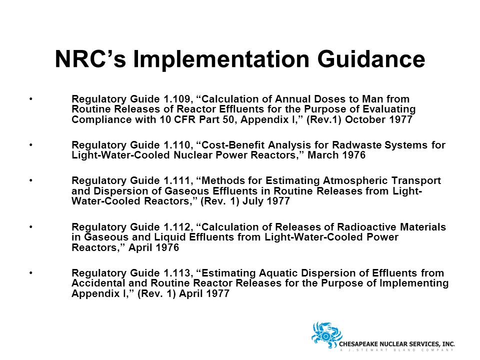 NRC's Implementation Guidance Regulatory Guide 1.109, Calculation of Annual Doses to Man from Routine Releases of Reactor Effluents for the Purpose of Evaluating Compliance with 10 CFR Part 50, Appendix I, (Rev.1) October 1977 Regulatory Guide 1.110, Cost-Benefit Analysis for Radwaste Systems for Light-Water-Cooled Nuclear Power Reactors, March 1976 Regulatory Guide 1.111, Methods for Estimating Atmospheric Transport and Dispersion of Gaseous Effluents in Routine Releases from Light- Water-Cooled Reactors, (Rev.