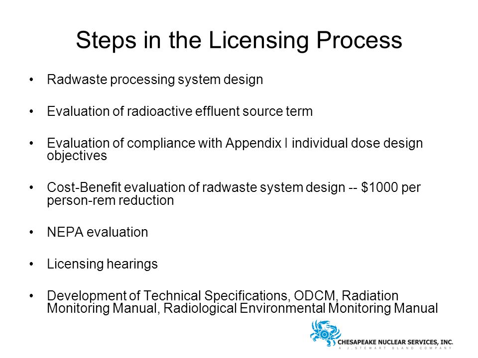 Steps in the Licensing Process Radwaste processing system design Evaluation of radioactive effluent source term Evaluation of compliance with Appendix I individual dose design objectives Cost-Benefit evaluation of radwaste system design -- $1000 per person-rem reduction NEPA evaluation Licensing hearings Development of Technical Specifications, ODCM, Radiation Monitoring Manual, Radiological Environmental Monitoring Manual