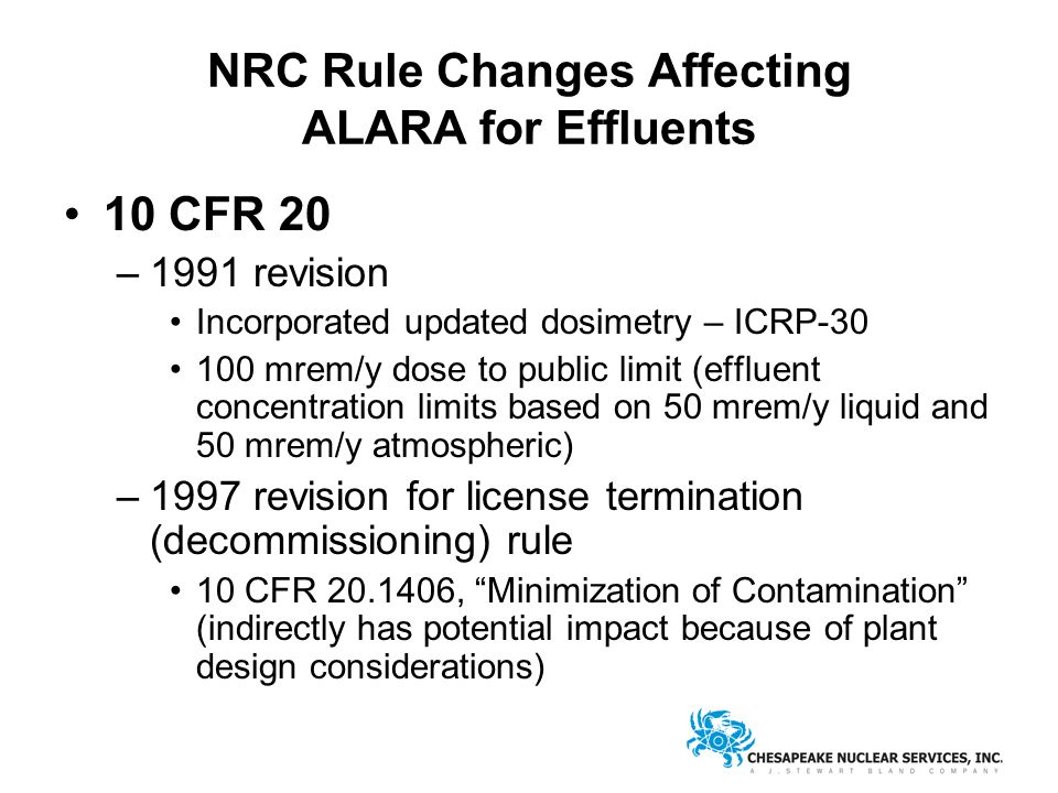 NRC Rule Changes Affecting ALARA for Effluents 10 CFR 20 –1991 revision Incorporated updated dosimetry – ICRP-30 100 mrem/y dose to public limit (effluent concentration limits based on 50 mrem/y liquid and 50 mrem/y atmospheric) –1997 revision for license termination (decommissioning) rule 10 CFR 20.1406, Minimization of Contamination (indirectly has potential impact because of plant design considerations)