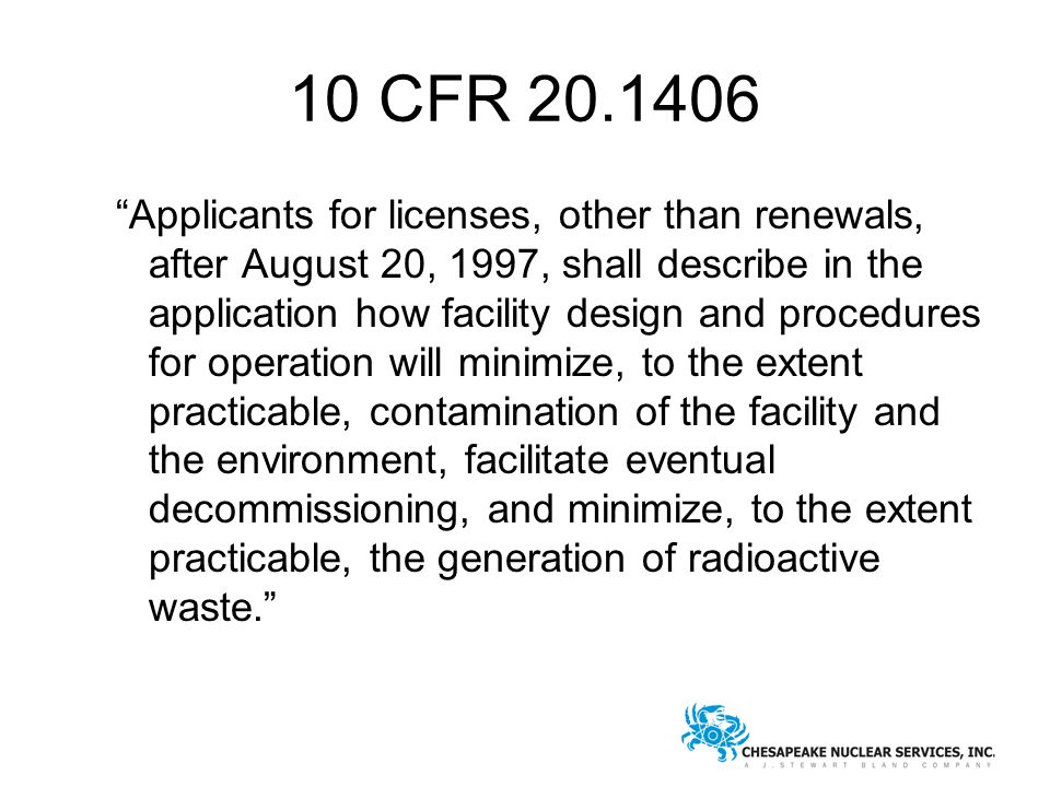 10 CFR 20.1406 Applicants for licenses, other than renewals, after August 20, 1997, shall describe in the application how facility design and procedures for operation will minimize, to the extent practicable, contamination of the facility and the environment, facilitate eventual decommissioning, and minimize, to the extent practicable, the generation of radioactive waste.