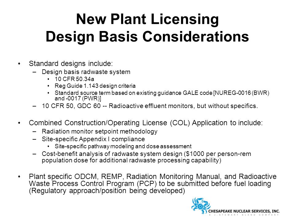 New Plant Licensing Design Basis Considerations Standard designs include: –Design basis radwaste system 10 CFR 50.34a Reg Guide 1.143 design criteria Standard source term based on existing guidance GALE code [NUREG-0016 (BWR) and -0017 (PWR)] –10 CFR 50, GDC 60 -- Radioactive effluent monitors, but without specifics.