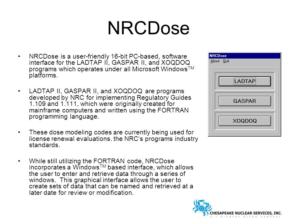 NRCDose NRCDose is a user ‑ friendly 16-bit PC-based, software interface for the LADTAP II, GASPAR II, and XOQDOQ programs which operates under all Microsoft Windows TM platforms.