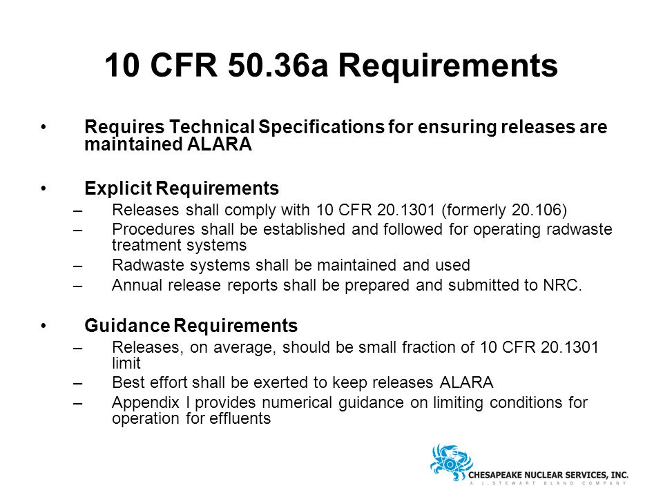 10 CFR 50.36a Requirements Requires Technical Specifications for ensuring releases are maintained ALARA Explicit Requirements –Releases shall comply with 10 CFR 20.1301 (formerly 20.106) –Procedures shall be established and followed for operating radwaste treatment systems –Radwaste systems shall be maintained and used –Annual release reports shall be prepared and submitted to NRC.