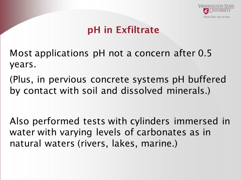 pH in Exfiltrate Most applications pH not a concern after 0.5 years. (Plus, in pervious concrete systems pH buffered by contact with soil and dissolve