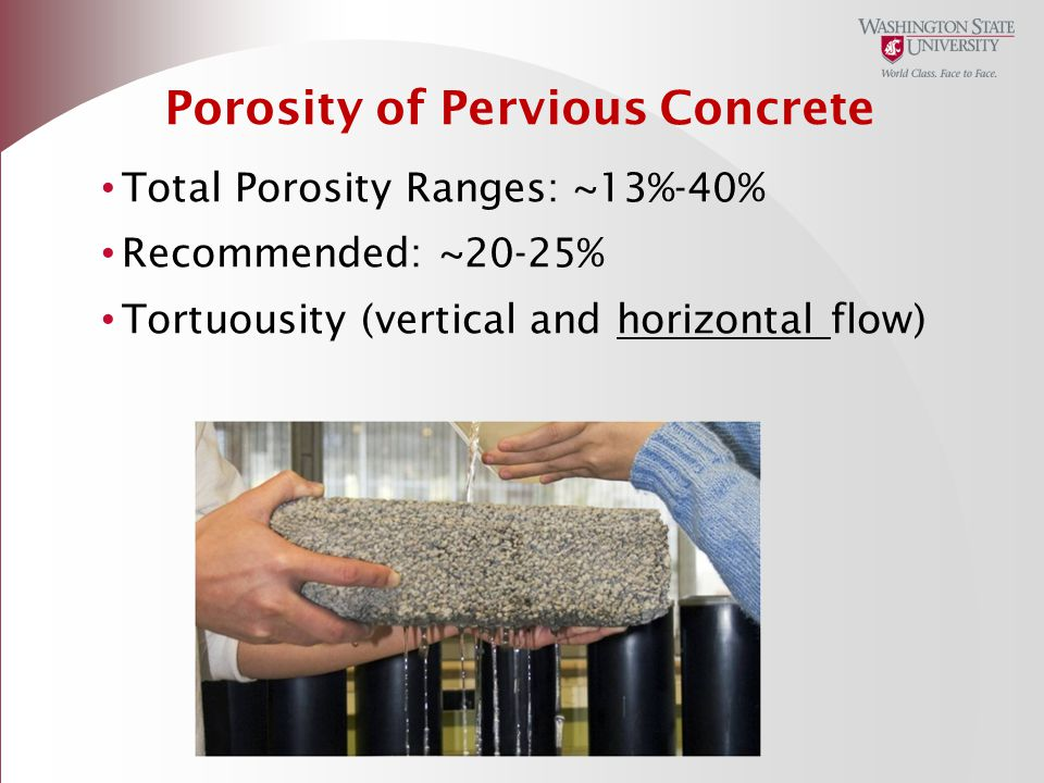 Porosity of Pervious Concrete Total Porosity Ranges: ~13%-40% Recommended: ~20-25% Tortuousity (vertical and horizontal flow)