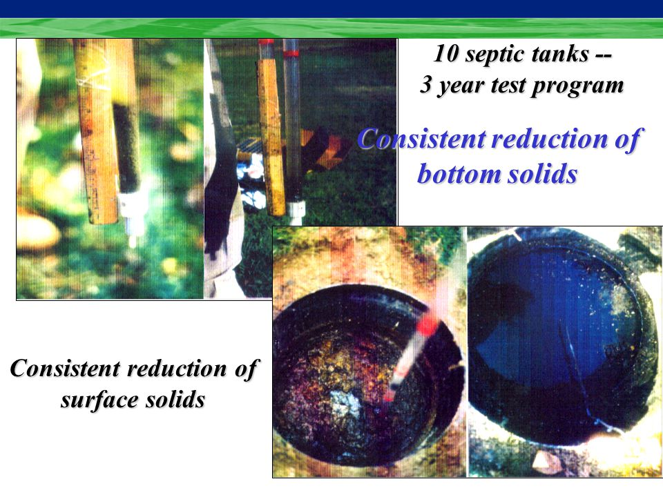 Consistent reduction of surface solids Consistent reduction of bottom solids 10 septic tanks -- 3 year test program