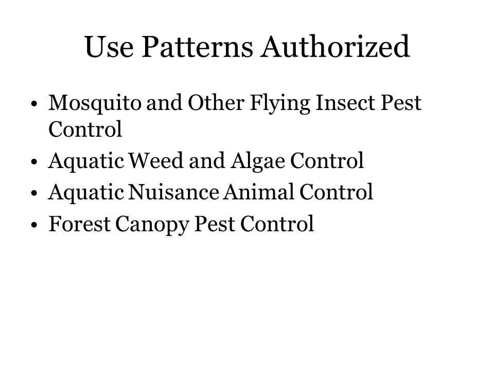 Use Patterns Authorized Mosquito and Other Flying Insect Pest Control Aquatic Weed and Algae Control Aquatic Nuisance Animal Control Forest Canopy Pest Control