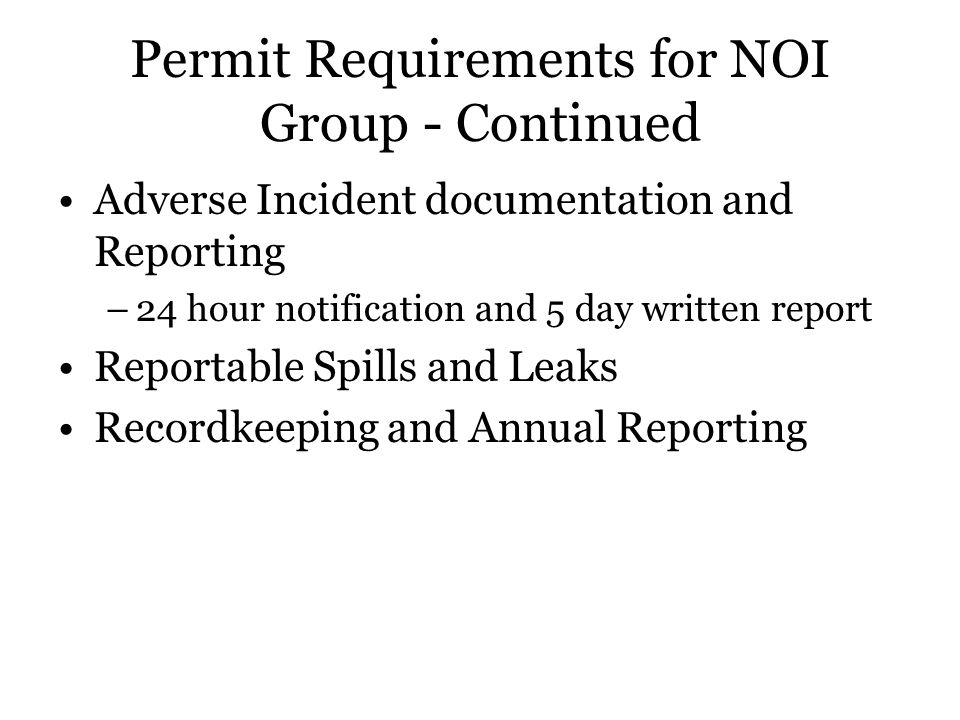 Permit Requirements for NOI Group - Continued Adverse Incident documentation and Reporting –24 hour notification and 5 day written report Reportable Spills and Leaks Recordkeeping and Annual Reporting