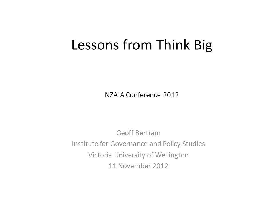 Lessons from Think Big NZAIA Conference 2012 Geoff Bertram Institute for Governance and Policy Studies Victoria University of Wellington 11 November 2012