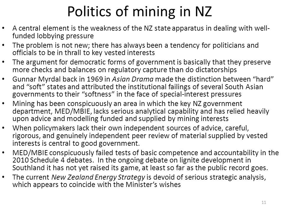 Politics of mining in NZ A central element is the weakness of the NZ state apparatus in dealing with well- funded lobbying pressure The problem is not new; there has always been a tendency for politicians and officials to be in thrall to key vested interests The argument for democratic forms of government is basically that they preserve more checks and balances on regulatory capture than do dictatorships Gunnar Myrdal back in 1969 in Asian Drama made the distinction between hard and soft states and attributed the institutional failings of several South Asian governments to their softness in the face of special-interest pressures Mining has been conspicuously an area in which the key NZ government department, MED/MBIE, lacks serious analytical capability and has relied heavily upon advice and modelling funded and supplied by mining interests When policymakers lack their own independent sources of advice, careful, rigorous, and genuinely independent peer review of material supplied by vested interests is central to good government.