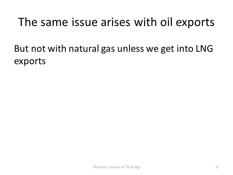The same issue arises with oil exports But not with natural gas unless we get into LNG exports Bertram, Lessons of Think Big17