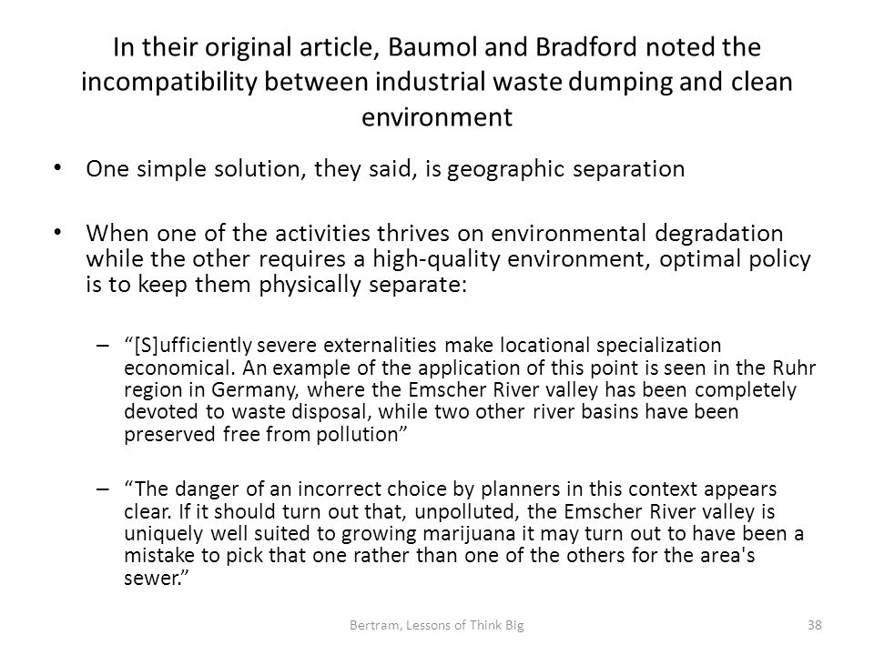 In their original article, Baumol and Bradford noted the incompatibility between industrial waste dumping and clean environment One simple solution, they said, is geographic separation When one of the activities thrives on environmental degradation while the other requires a high-quality environment, optimal policy is to keep them physically separate: – [S]ufficiently severe externalities make locational specialization economical.