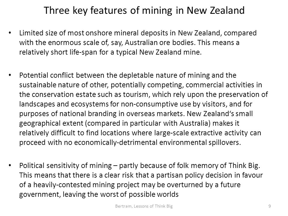Three key features of mining in New Zealand Limited size of most onshore mineral deposits in New Zealand, compared with the enormous scale of, say, Australian ore bodies.