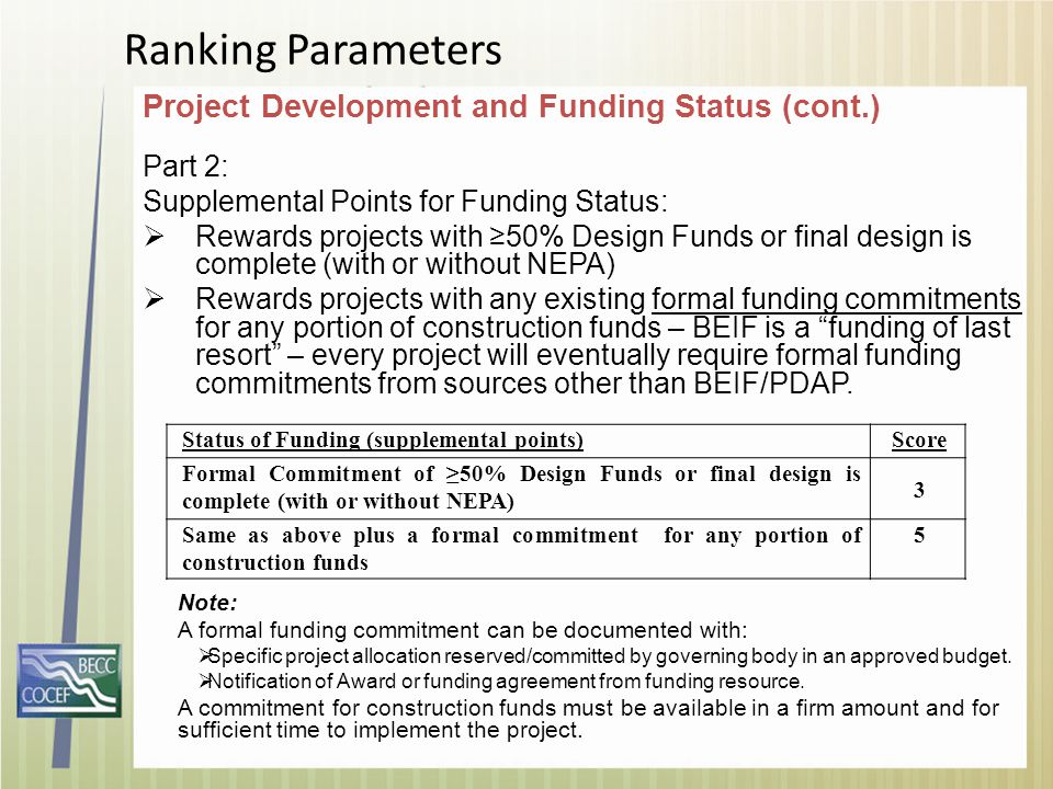 Project Development and Funding Status (cont.) Part 2: Supplemental Points for Funding Status:  Rewards projects with ≥50% Design Funds or final design is complete (with or without NEPA)  Rewards projects with any existing formal funding commitments for any portion of construction funds – BEIF is a funding of last resort – every project will eventually require formal funding commitments from sources other than BEIF/PDAP.