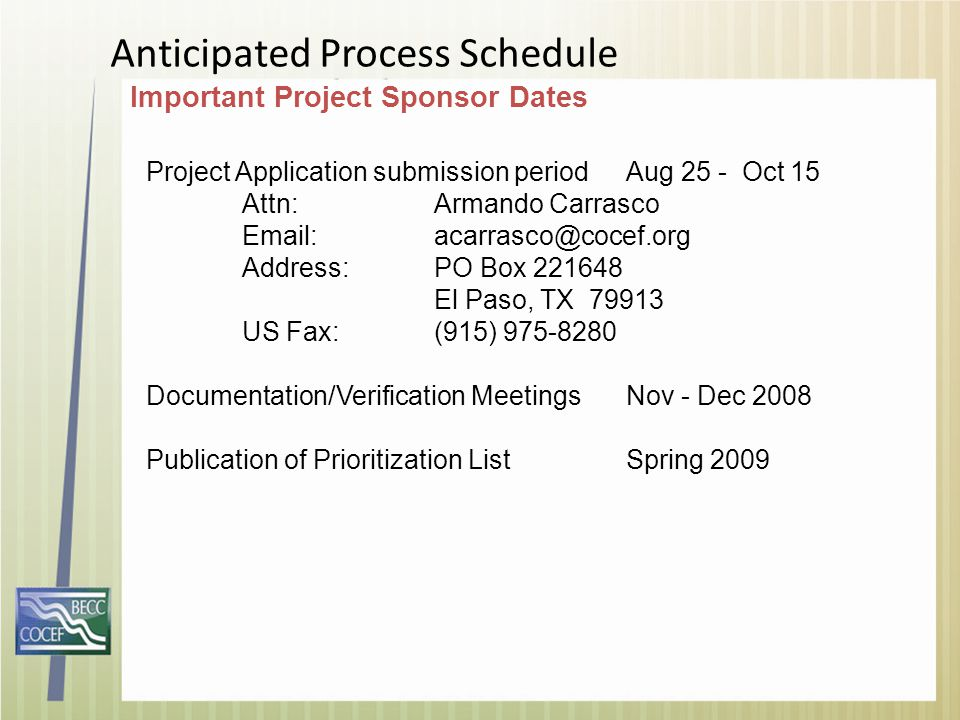 Project Application submission periodAug 25 - Oct 15 Attn:Armando Carrasco Email: acarrasco@cocef.org Address:PO Box 221648 El Paso, TX 79913 US Fax: (915) 975-8280 Documentation/Verification MeetingsNov - Dec 2008 Publication of Prioritization ListSpring 2009 Anticipated Process Schedule Important Project Sponsor Dates