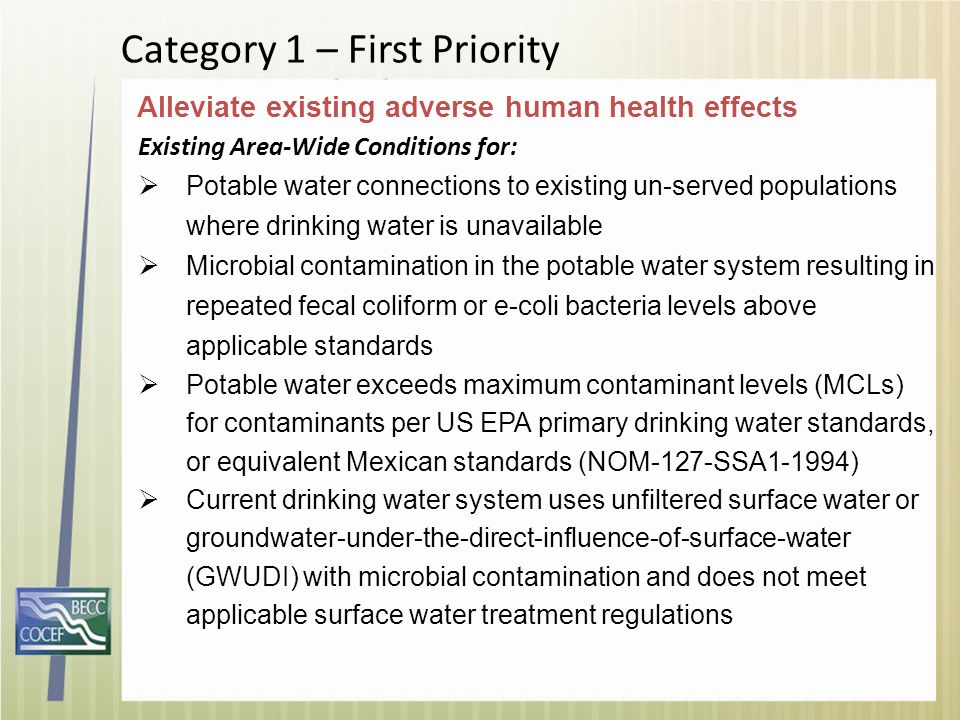 Category 1 – First Priority Existing Area-Wide Conditions for:  Potable water connections to existing un-served populations where drinking water is unavailable  Microbial contamination in the potable water system resulting in repeated fecal coliform or e-coli bacteria levels above applicable standards  Potable water exceeds maximum contaminant levels (MCLs) for contaminants per US EPA primary drinking water standards, or equivalent Mexican standards (NOM-127-SSA1-1994)  Current drinking water system uses unfiltered surface water or groundwater-under-the-direct-influence-of-surface-water (GWUDI) with microbial contamination and does not meet applicable surface water treatment regulations Alleviate existing adverse human health effects