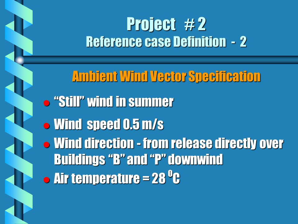 Project # 2 Reference case Definition - 2 Ambient Wind Vector Specification l Still wind in summer l Wind speed 0.5 m/s l Wind direction - from release directly over Buildings B and P downwind l Air temperature = 28 0 C