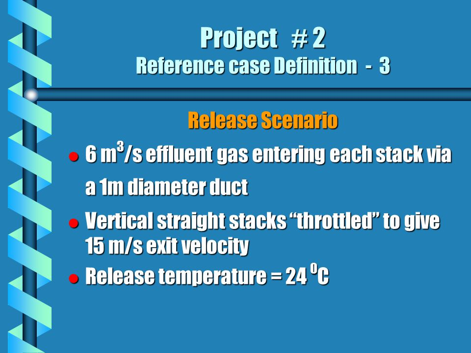 Project # 2 Reference case Definition - 3 Release Scenario l 6 m 3 /s effluent gas entering each stack via a 1m diameter duct l Vertical straight stacks throttled to give 15 m/s exit velocity l Release temperature = 24 0 C