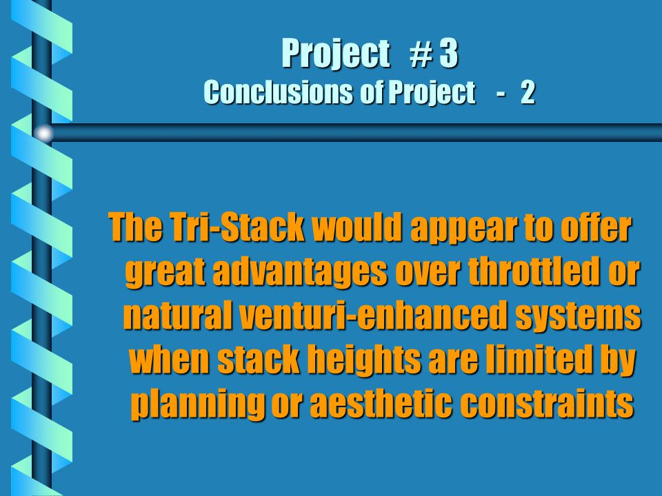 Project # 3 Conclusions of Project - 2 The Tri-Stack would appear to offer great advantages over throttled or natural venturi-enhanced systems when stack heights are limited by planning or aesthetic constraints