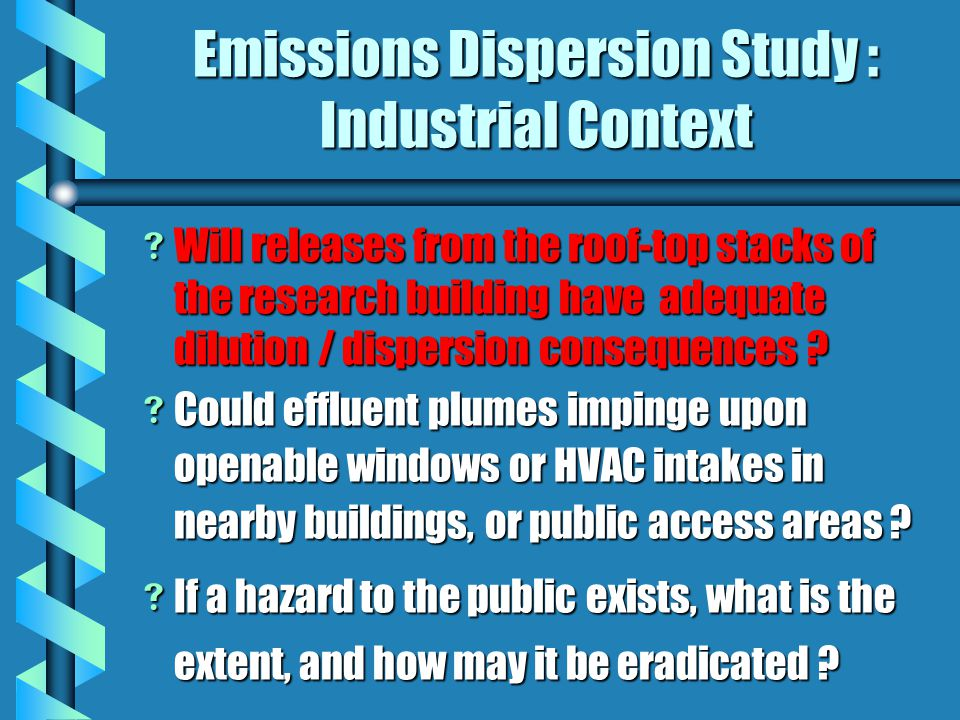 Emissions Dispersion Study : Industrial Context  Will releases from the roof-top stacks of the research building have adequate dilution / dispersion consequences .