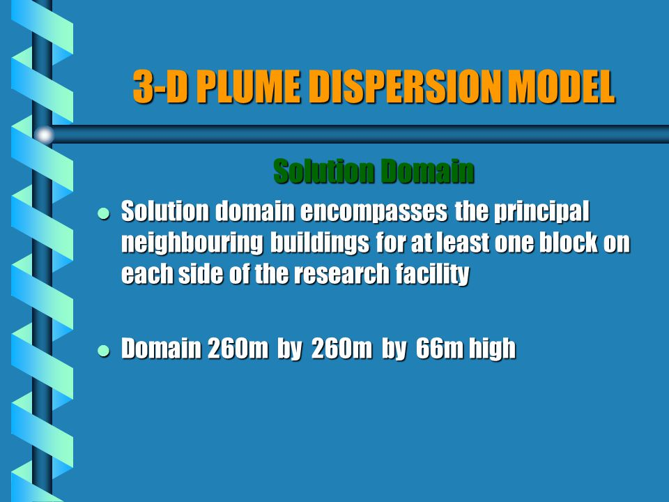 3-D PLUME DISPERSION MODEL Solution Domain l Solution domain encompasses the principal neighbouring buildings for at least one block on each side of the research facility l Domain 260m by 260m by 66m high